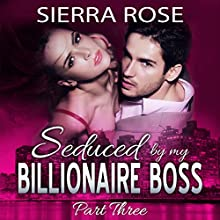 Seduced by My Billionaire Boss: The Billionaire Boss, Part 3 Audiobook by Sierra Rose Narrated by Marian Hussey
