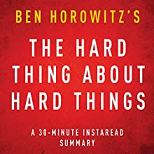 The Hard Thing about Hard Things by Ben Horowitz: A 30-minute Instaread Chapter by Chapter Summary (       UNABRIDGED) by InstaRead Summaries Narrated by Jason P. Hilton