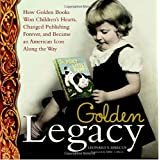Golden Legacy: How Golden Books Won Children's Hearts, Changed Publishing Forever, and Became An American Icon Along the Way (Deluxe Golden Book) ~ Leonard S. Marcus