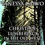 Christian Lumberjack in the Old West: Oregon Pioneer Christian Historical Romance | Vanessa Carvo