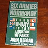 Six Armies in Normandy: Unforgettable Account of The Allied Invasion of France (0140052933) by Keegan, John