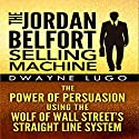 The Jordan Belfort Selling Machine: The Power of Persuasion Using the Wolf of Wall Street's Straight Line System Audiobook by Dwayne Lugo Narrated by Jason Lovett