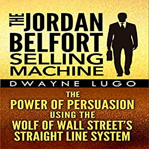 The Jordan Belfort Selling Machine: The Power of Persuasion Using the Wolf of Wall Street's Straight Line System | [Dwayne Lugo]
