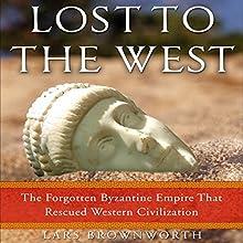 Lost to the West: The Forgotten Byzantine Empire That Rescued Western Civilization | Livre audio Auteur(s) : Lars Brownworth Narrateur(s) : Lars Brownworth