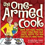 The One-Armed Cook: Quick and Easy Recipes, Smart Meal Plans, and Savvy Advice for New (and Not-So-New) Moms ~ Cynthia Stevens Graubart