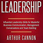 Leadership: Influential Leadership Skills for Masterful Business Communication, Management Conversations and Team Building | Arthur Cannon
