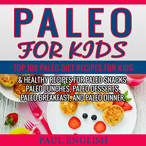 Paleo: Paleo for Kids: TOP 100 Paleo Recipes for Weight Loss & Healthy Recipes for Paleo Snacks, Paleo Lunches, Paleo Desserts, Paleo Breakfast, And Paleo ... Healthy Books, Paleo Slow Cooker Book 9) by Paul English
