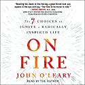 On Fire: The 7 Choices to Ignite a Radically Inspired Life Audiobook by John O'Leary Narrated by John O'Leary