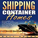 Shipping Container Homes: An Essential Guide to Shipping Container Homes with Examples and Ideas of Designs Audiobook by Matt Brown Narrated by Dave Wright