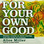 For Your Own Good: Hidden Cruelty in Child-Rearing and the Roots of Violence | Alice Miller