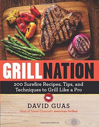 Grill Nation: 200 Surefire Recipes, Tips, and Techniques to Grill Like a Pro by David Guas