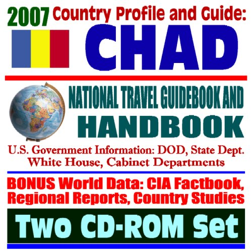 2007 Country Profile and Guide to Chad - National Travel Guidebook and Handbook - Economic Reports, USAID, Commercial Guides, African Business, Sudan and the Darfur Crisis (Two CD-ROM Set)