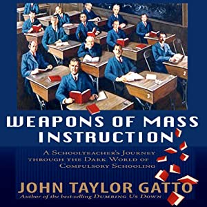 Weapons of Mass Instruction: A Schoolteacher's Journey Through the Dark World of Compulsory Schooling | [John Taylor Gatto]