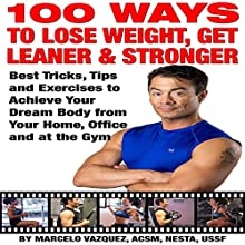 100 Ways to Lose Weight, Get Leaner, and Stronger: Best Tricks, Tips and Exercises to Achieve Your Dream Body from Your Home, Office and at the Gym (       UNABRIDGED) by Marcelo Vazquez Narrated by Jon Parsons