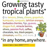 Growing Tasty Tropical Plants in Any Home, Anywhere: (like lemons, limes, citrons, grapefruit, kumquats, sunquats, tahitian oranges, barbados cherries, figs, guavas, dragon fruit, miracle berries, olives, passion fruit, coffee, chocolate, tea, black pepper, cinnamon, vanilla, and more...)