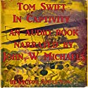 Tom Swift in Captivity: A Daring Escape by Airship Audiobook by Victor Appleton Narrated by John Michaels