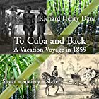 To Cuba and Back: A Vacaton Voyage in 1859 Hörbuch von Richard Henry Dana Gesprochen von: Andre Stojka
