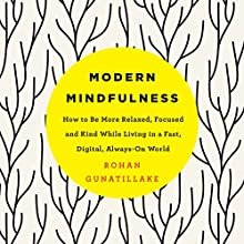Modern Mindfulness: How to Be More Relaxed, Focused, and Kind While Living in a Fast, Digital, Always-On World Audiobook by Rohan Gunatillake Narrated by Rohan Gunatillake