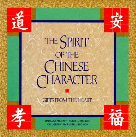 The Spirit of the Chinese Character: Gifts from the Heart, Aria, Barbara; Gon, Russell Eng