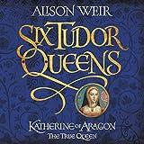 Six Tudor Queens: Katherine of Aragon, the True Queen: Six Tudor Queens 1 (audio edition)