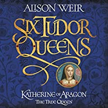 Six Tudor Queens: Katherine of Aragon, the True Queen: Six Tudor Queens 1 Audiobook by Alison Weir Narrated by Maggie Mash