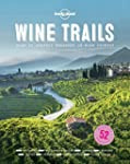 Lonely Planet Wine Trails 1st Ed.: 52...