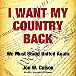I Want My Country Back: We Must Stand United Again | Jon W Colson