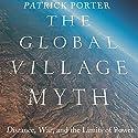 The Global Village Myth: Distance, War, and the Limits of Power Hörbuch von Patrick Porter Gesprochen von: Mark D. Mickelson