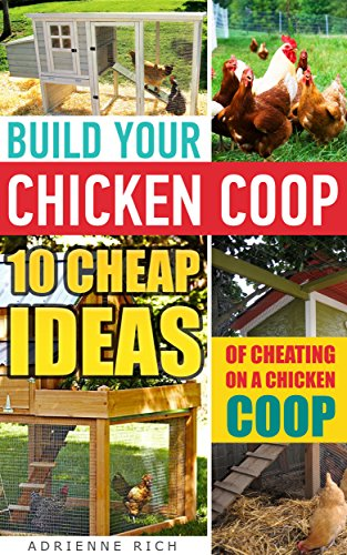 Free Kindle Book : Build Your Chicken Coop: 10 Cheap Ideas Of Cheating On A Chicken Coop: (Keeping Chickens, Raising Chickens For Dummies, Chickens, Ducks and Turkeys, Urban ... Guide to Raising Backyard Chickens)