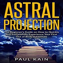 Astral Projection: The Beginner's Guide on How to Quickly and Successfully Experience Your First out of Body Adventure Audiobook by Paul Kain Narrated by John Raines