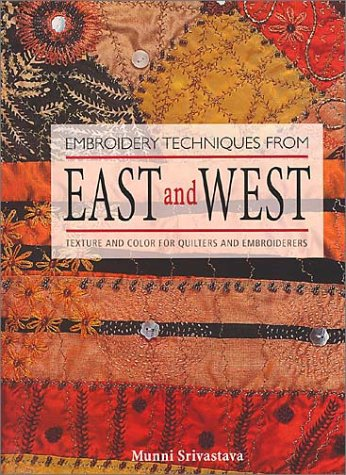 Embroidery Techniques from East and West: Texture and Color for Quilters and Embroiderers, Munni Srivastava