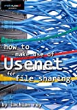 How to Make Use Of Usenet for File Sharing (English Edition)