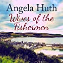 Wives of the Fishermen (       UNABRIDGED) by Angela Huth Narrated by Louise Jameson