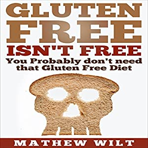 Gluten Free Isn't Free: You Probably Don't Need that Gluten Free Diet Audiobook