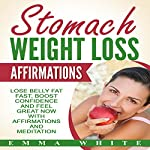 Stomach Weight Loss Affirmations: Lose Belly Fat Fast, Boost Confidence and Feel Great Now with Affirmations and Meditation | Emma White
