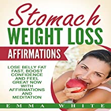 Stomach Weight Loss Affirmations: Lose Belly Fat Fast, Boost Confidence and Feel Great Now with Affirmations and Meditation Speech by Emma White Narrated by Emmy Tayler