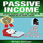 Passive Income: Definitive Beginner's Guide to Quit Your Day Job Through Multiple Income Streams | Brian StClair
