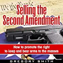 Selling the Second Amendment: How To Promote The Right to Keep and Bear Arms to the Masses (       UNABRIDGED) by Gregory Smith Narrated by John David
