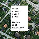 These Heroic, Happy Dead: Stories Audiobook by Luke Mogelson Narrated by  full cast