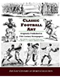 Classic Football Art: Originally Published in 19th Century Newspapers: Hundreds of Illustrations from the Dawn of the Great American Game (The Lost Century of Sports Collection)