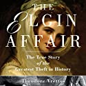 The Elgin Affair: The True Story of the Greatest Theft in History (       UNABRIDGED) by Theodore Vrettos Narrated by Gildart Jackson