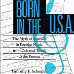 Born in the U.S.A.: The Myths of America in Popular Music from Colonial Times to the Present | Timothy E. Scheurer