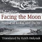Facing the Moon: Poems of Li Bai and Du Fu Hörbuch von Li Bai, Du Fu Gesprochen von: Keith Holyoak
