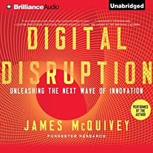 Digital Disruption: Unleashing the Next Wave of Innovation | [James McQuivey]