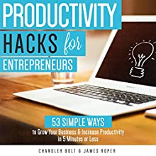 Productivity Hacks for Entrepreneurs:: 53 SIMPLE WAYS to Grow Your Business & Increase Productivity in 5 Minutes or Less (       UNABRIDGED) by Chandler Bolt, James Roper Narrated by Joshua Mackey