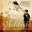 And There I'll Be a Soldier: A Western Story Audiobook by Johnny D. Boggs Narrated by Chris Abell