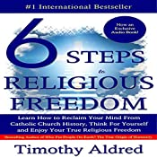 Six Steps to Religious Freedom: Learn How to Reclaim Your Mind from Catholic Church History, Think for Yourself and Enjoy Your True Religious Freedom | [Timothy Aldred]