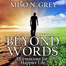 Beyond Words: Affirmations for a Happier Life Audiobook by Miso Grey Narrated by Chuck Fresh