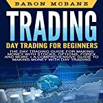Day Trading: The Day Trading Guide for Making Money with Stocks, Options, Forex and More + A Comprehensive Guide to Making Money with Day Trading   Baron McBane