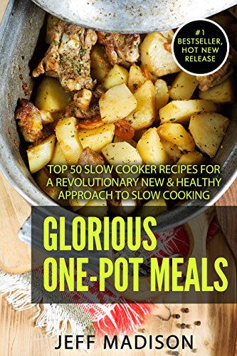 Glorious One-Pot Meals: Top 50 Slow Cooker Recipes For A Revolutionary New & Healthy Approach to Slow Cooking (Good Food Series) by Jeff Madison